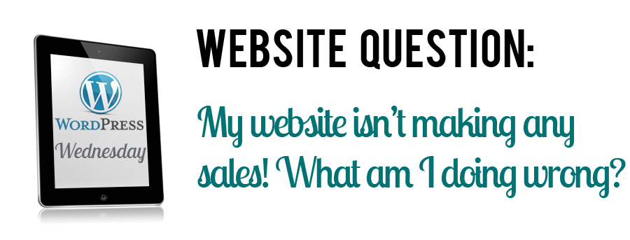 WordPress Website Question: My website isn't making any sales! What am I doing wrong?