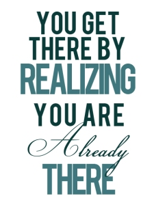 You get there by realizing you are already there