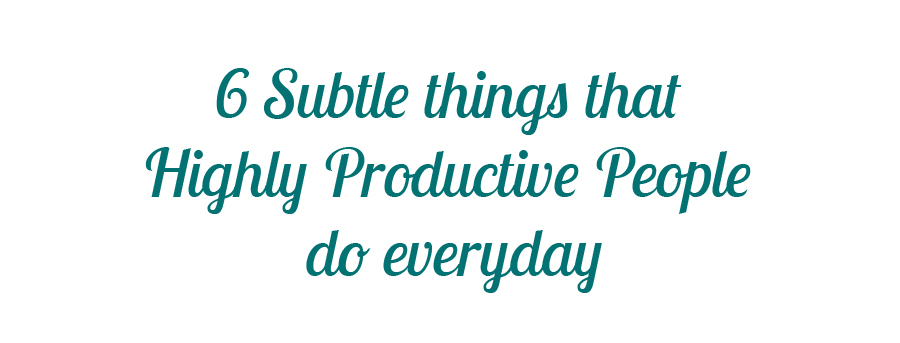 6 Subtle things that Highly Productive People do everyday
